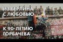 Из Берлина с любовью - к 90-летию Горбачева - комментарий Ольги Романовой